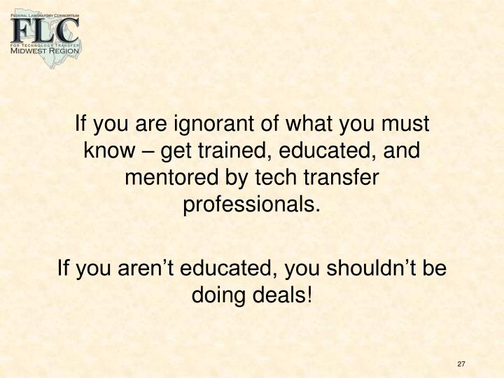 If you are ignorant of what you must know – get trained, educated, and mentored by tech transfer professionals.