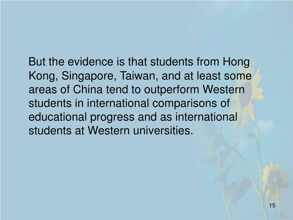 But the evidence is that students from Hong Kong, Singapore, Taiwan, and at least some areas of China tend to outperform Western students in international comparisons of educational progress and as international students at Western universities.