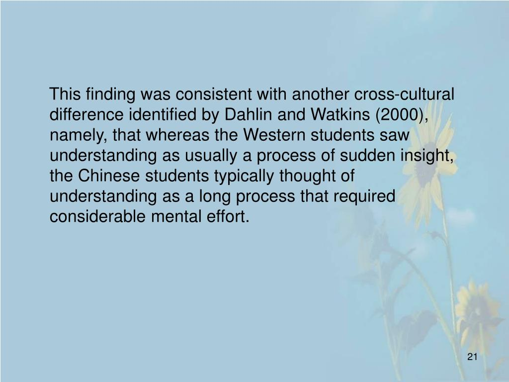 This finding was consistent with another cross-cultural difference identified by Dahlin and Watkins (2000), namely, that whereas the Western students saw understanding as usually a process of sudden insight, the Chinese students typically thought of understanding as a long process that required considerable mental effort.