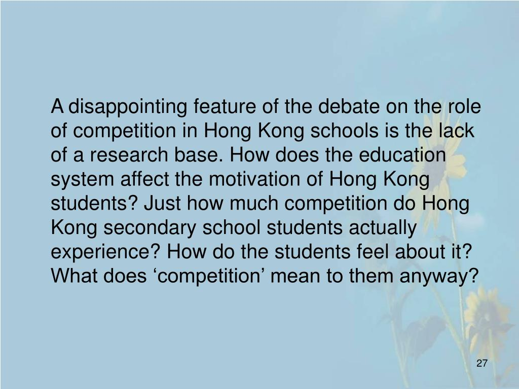 A disappointing feature of the debate on the role of competition in Hong Kong schools is the lack of a research base. How does the education system affect the motivation of Hong Kong students? Just how much competition do Hong Kong secondary school students actually experience? How do the students feel about it? What does 'competition' mean to them anyway?