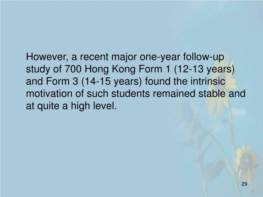 However, a recent major one-year follow-up study of 700 Hong Kong Form 1 (12-13 years) and Form 3 (14-15 years) found the intrinsic motivation of such students remained stable and at quite a high level.