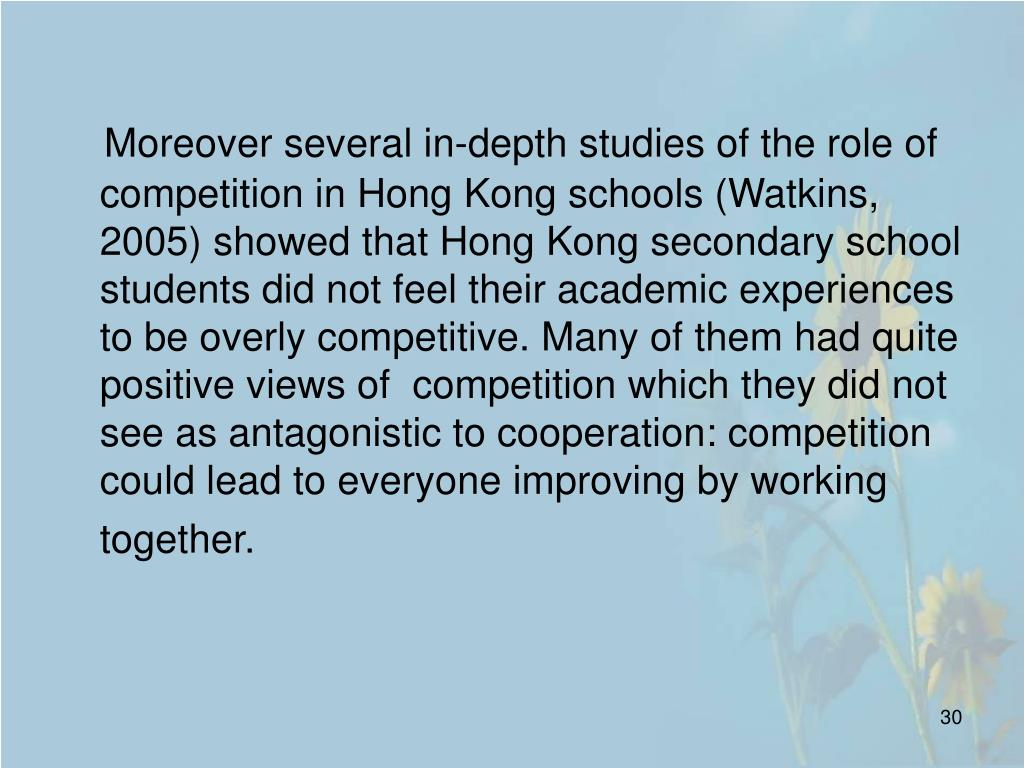 Moreover several in-depth studies of the role of competition in Hong Kong schools (Watkins, 2005) showed that Hong Kong secondary school students did not feel their academic experiences to be overly competitive. Many of them had quite positive views of  competition which they did not see as antagonistic to cooperation: competition could lead to everyone improving by working together.
