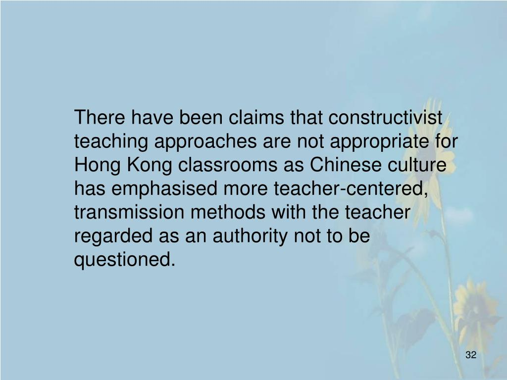 There have been claims that constructivist teaching approaches are not appropriate for Hong Kong classrooms as Chinese culture has emphasised more teacher-centered, transmission methods with the teacher regarded as an authority not to be questioned.