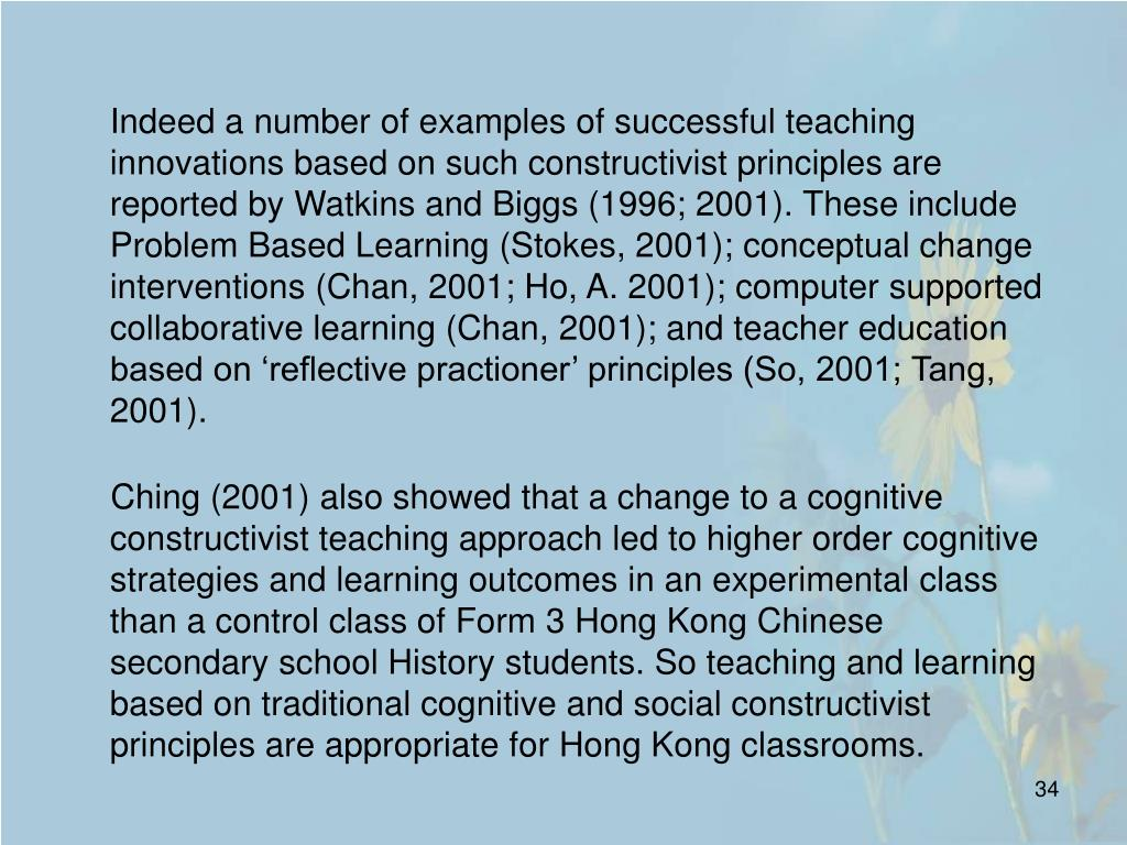 Indeed a number of examples of successful teaching innovations based on such constructivist principles are reported by Watkins and Biggs (1996; 2001). These include Problem Based Learning (Stokes, 2001); conceptual change interventions (Chan, 2001; Ho, A. 2001); computer supported collaborative learning (Chan, 2001); and teacher education based on 'reflective practioner' principles (So, 2001; Tang, 2001).