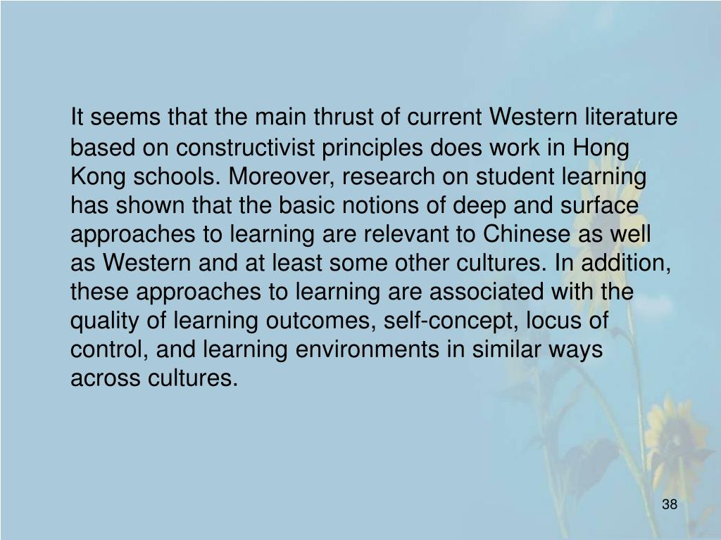 It seems that the main thrust of current Western literature based on constructivist principles does work in Hong Kong schools. Moreover, research on student learning has shown that the basic notions of deep and surface approaches to learning are relevant to Chinese as well as Western and at least some other cultures. In addition, these approaches to learning are associated with the quality of learning outcomes, self-concept, locus of control, and learning environments in similar ways across cultures.