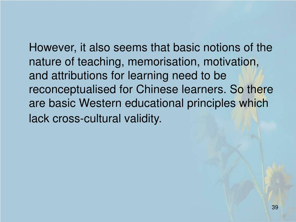 However, it also seems that basic notions of the nature of teaching, memorisation, motivation, and attributions for learning need to be reconceptualised for Chinese learners. So there are basic Western educational principles which lack cross-cultural validity.