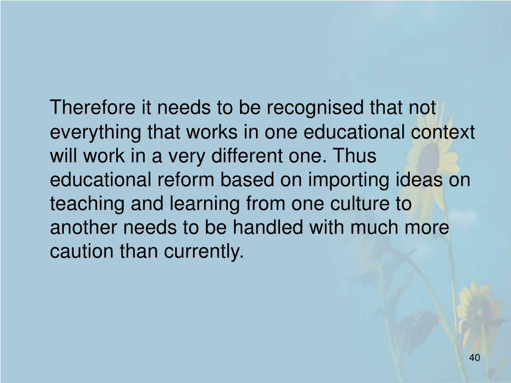 Therefore it needs to be recognised that not everything that works in one educational context will work in a very different one. Thus educational reform based on importing ideas on teaching and learning from one culture to another needs to be handled with much more caution than currently.
