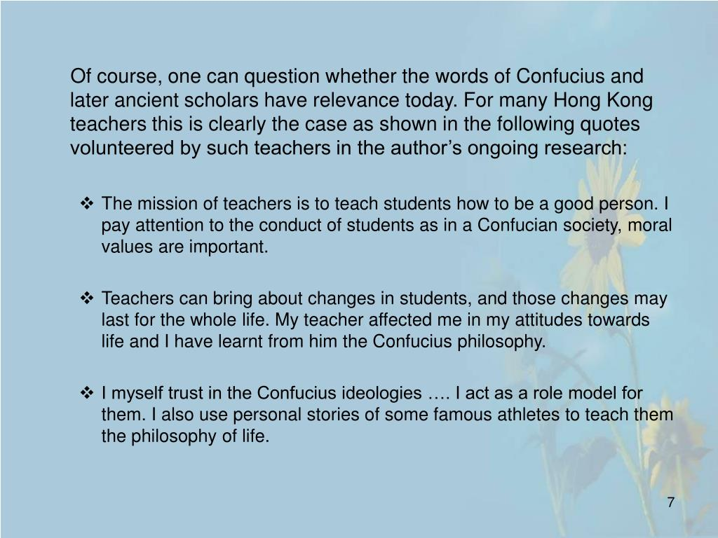 Of course, one can question whether the words of Confucius and later ancient scholars have relevance today. For many Hong Kong teachers this is clearly the case as shown in the following quotes volunteered by such teachers in the author's ongoing research: