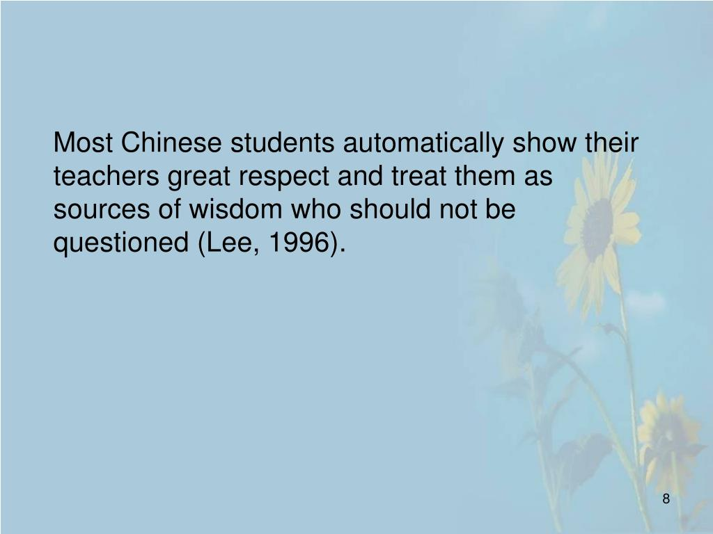 Most Chinese students automatically show their teachers great respect and treat them as sources of wisdom who should not be questioned (Lee, 1996).