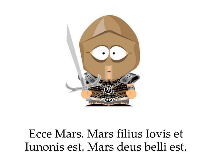 Ecce Mars. Mars filius Iovis et Iunonis est. Mars deus belli est.