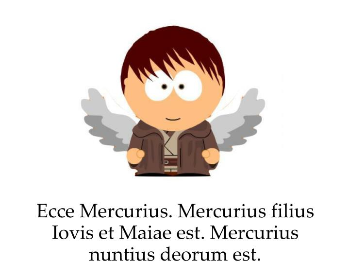 Ecce Mercurius. Mercurius filius Iovis et Maiae est. Mercurius nuntius deorum est.