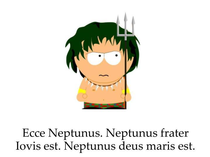 Ecce Neptunus. Neptunus frater Iovis est. Neptunus deus maris est.