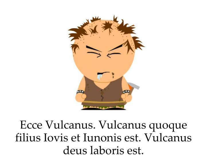 Ecce Vulcanus. Vulcanus quoque filius Iovis et Iunonis est. Vulcanus deus laboris est.