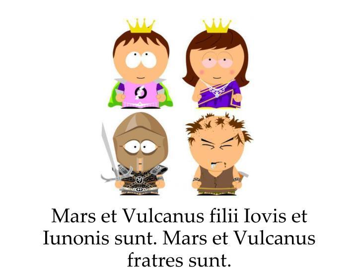 Mars et Vulcanus filii Iovis et Iunonis sunt. Mars et Vulcanus fratres sunt.
