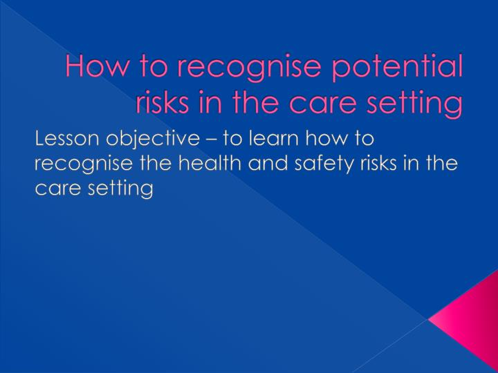 how to recognise potential risks in the care setting n.