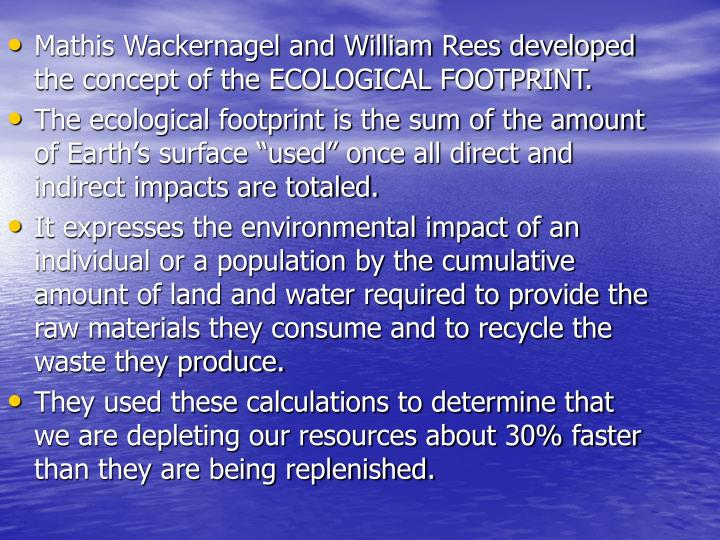 Mathis Wackernagel and William Rees developed the concept of the ECOLOGICAL FOOTPRINT.