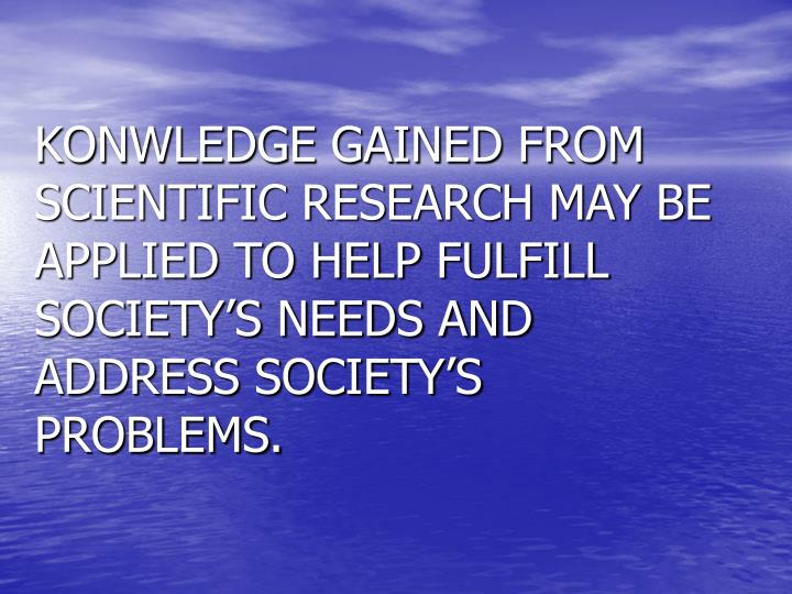 KONWLEDGE GAINED FROM SCIENTIFIC RESEARCH MAY BE APPLIED TO HELP FULFILL SOCIETY'S NEEDS AND ADDRESS SOCIETY'S PROBLEMS.