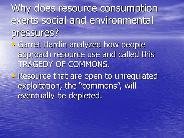 Why does resource consumption exerts social and environmental pressures?