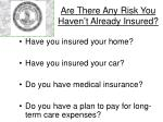 are there any risk you haven t already insured