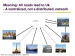 meaning all roads lead to uk a centralized not a distributed network