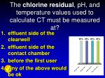 the chlorine residual ph and temperature values used to calculate ct must be measured at