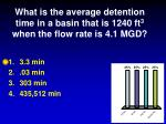 what is the average detention time in a basin that is 1240 ft 3 when the flow rate is 4 1 mgd