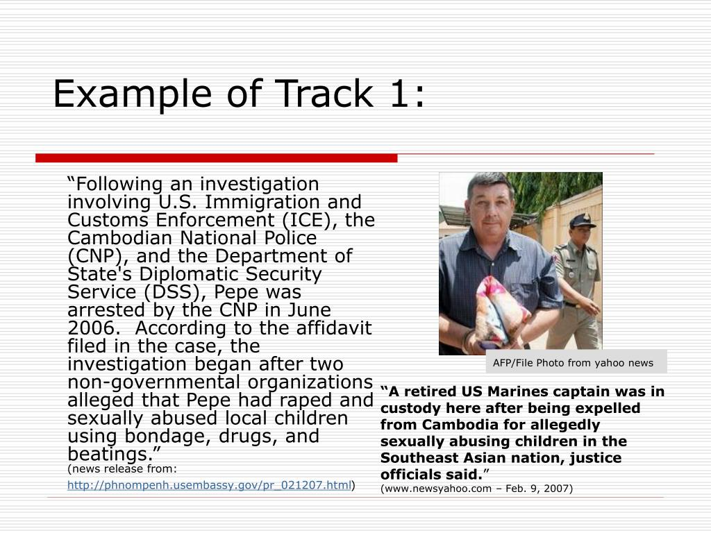 """Following an investigation involving U.S. Immigration and Customs Enforcement (ICE), the Cambodian National Police (CNP), and the Department of State's Diplomatic Security Service (DSS), Pepe was arrested by the CNP in June 2006.  According to the affidavit filed in the case, the investigation began after two non-governmental organizations alleged that Pepe had raped and sexually abused local children using bondage, drugs, and beatings."""