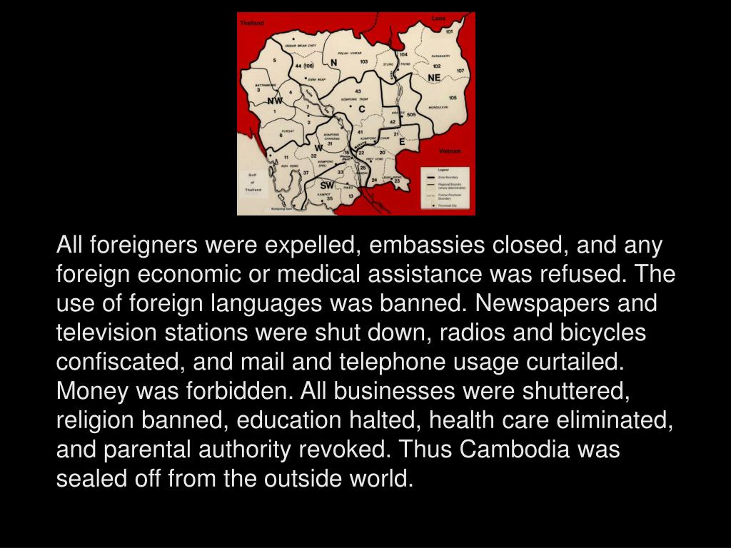 All foreigners were expelled, embassies closed, and any foreign economic or medical assistance was refused. The use of foreign languages was banned. Newspapers and television stations were shut down, radios and bicycles confiscated, and mail and telephone usage curtailed. Money was forbidden. All businesses were shuttered, religion banned, education halted, health care eliminated, and parental authority revoked. Thus Cambodia was sealed off from the outside world.