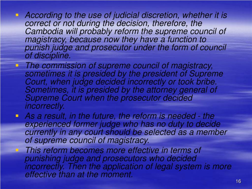 According to the use of judicial discretion, whether it is correct or not during the decision, therefore, the Cambodia will probably reform the supreme council of magistracy, because now they have a function to punish judge and prosecutor under the form of council of discipline.