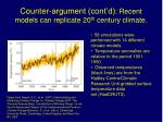 counter argument cont d recent models can replicate 20 th century climate