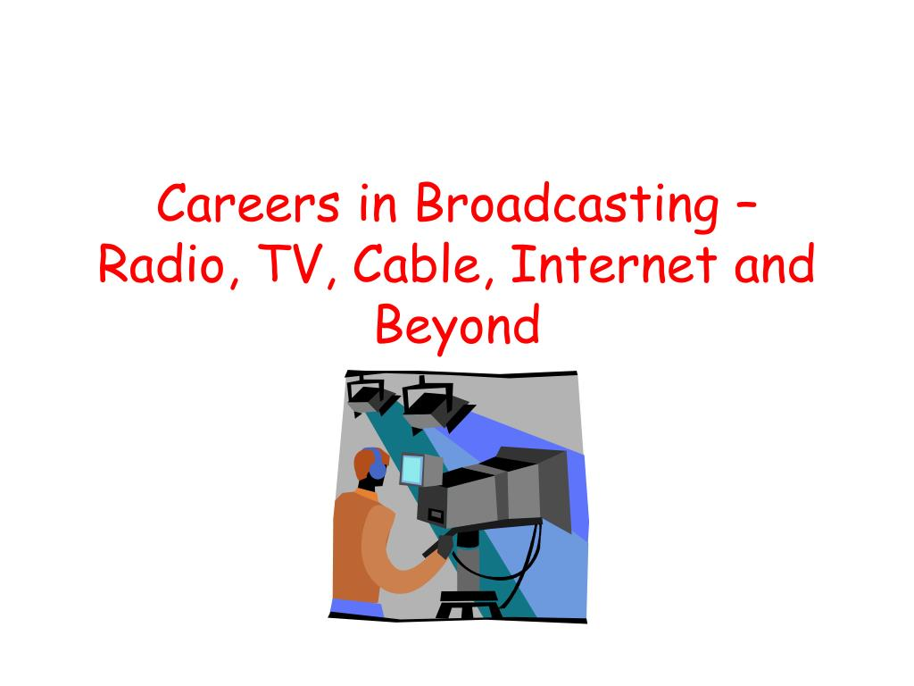 Careers in Broadcasting – Radio, TV, Cable, Internet and Beyond