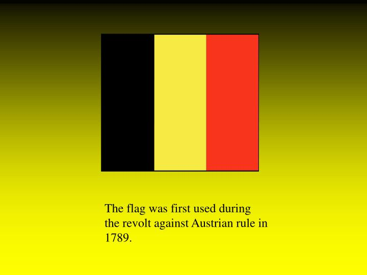The flag was first used during the revolt against Austrian rule in 1789.