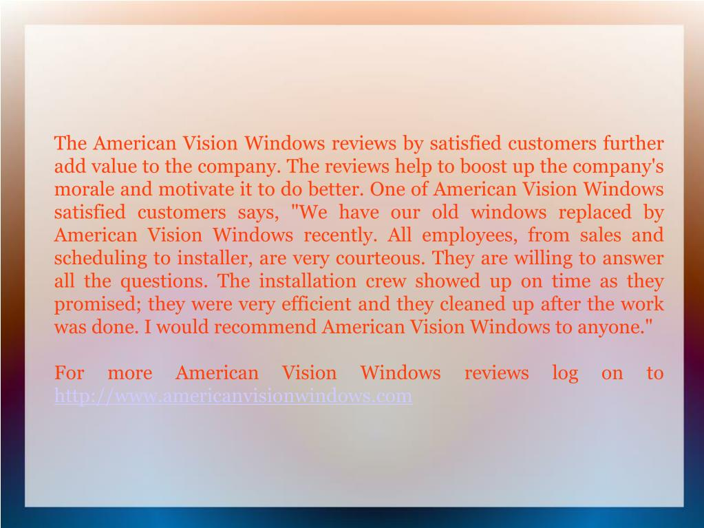 "The American Vision Windows reviews by satisfied customers further add value to the company. The reviews help to boost up the company's morale and motivate it to do better. One of American Vision Windows satisfied customers says, ""We have our old windows replaced by American Vision Windows recently. All employees, from sales and scheduling to installer, are very courteous. They are willing to answer all the questions. The installation crew showed up on time as they promised; they were very efficient and they cleaned up after the work was done. I would recommend American Vision Windows to anyone."""