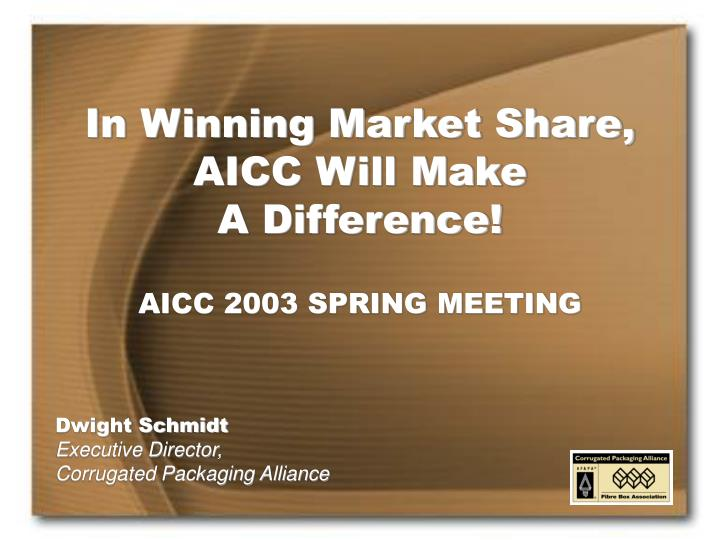 in winning market share aicc will make a difference aicc 2003 spring meeting n.