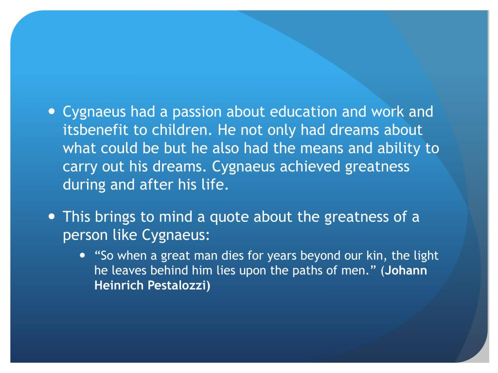 Cygnaeus had a passion about education and work and itsbenefit to children. He not only had dreams about what could be but he also had the means and ability to carry out his dreams. Cygnaeus achieved greatness during and after his life.