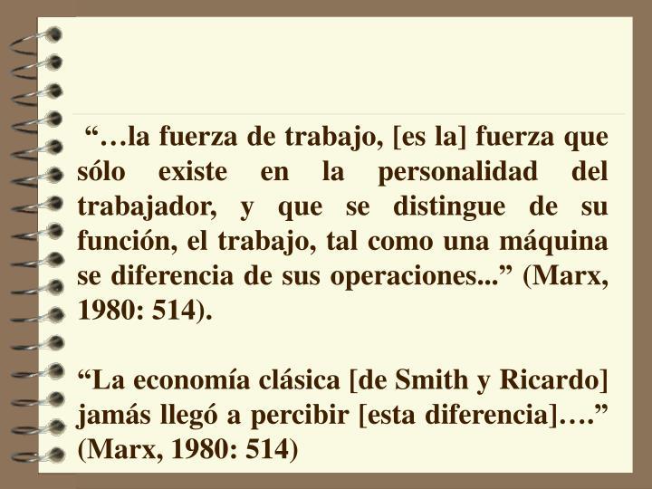 """""""…la fuerza de trabajo, [es la] fuerza que sólo existe en la personalidad del trabajador, y que se distingue de su función, el trabajo, tal como una máquina se diferencia de sus operaciones..."""" (Marx, 1980: 514)."""