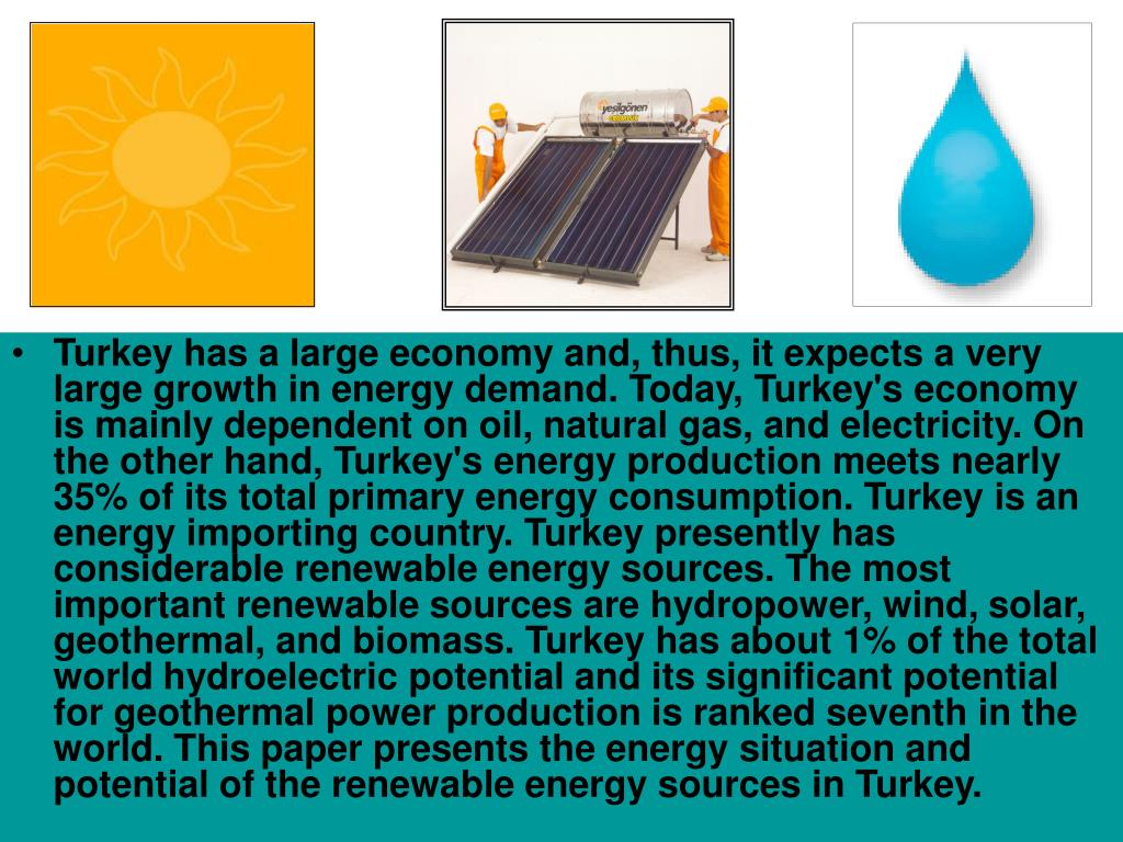 Turkey has a large economy and, thus, it expects a very large growth in energy demand. Today, Turkey's economy is mainly dependent on oil, natural gas, and electricity. On the other hand, Turkey's energy production meets nearly 35% of its total primary energy consumption. Turkey is an energy importing country. Turkey presently has considerable renewable energy sources. The most important renewable sources are hydropower, wind, solar, geothermal, and biomass. Turkey has about 1% of the total world hydroelectric potential and its significant potential for geothermal power production is ranked seventh in the world. This paper presents the energy situation and potential of the renewable energy sources in Turkey.