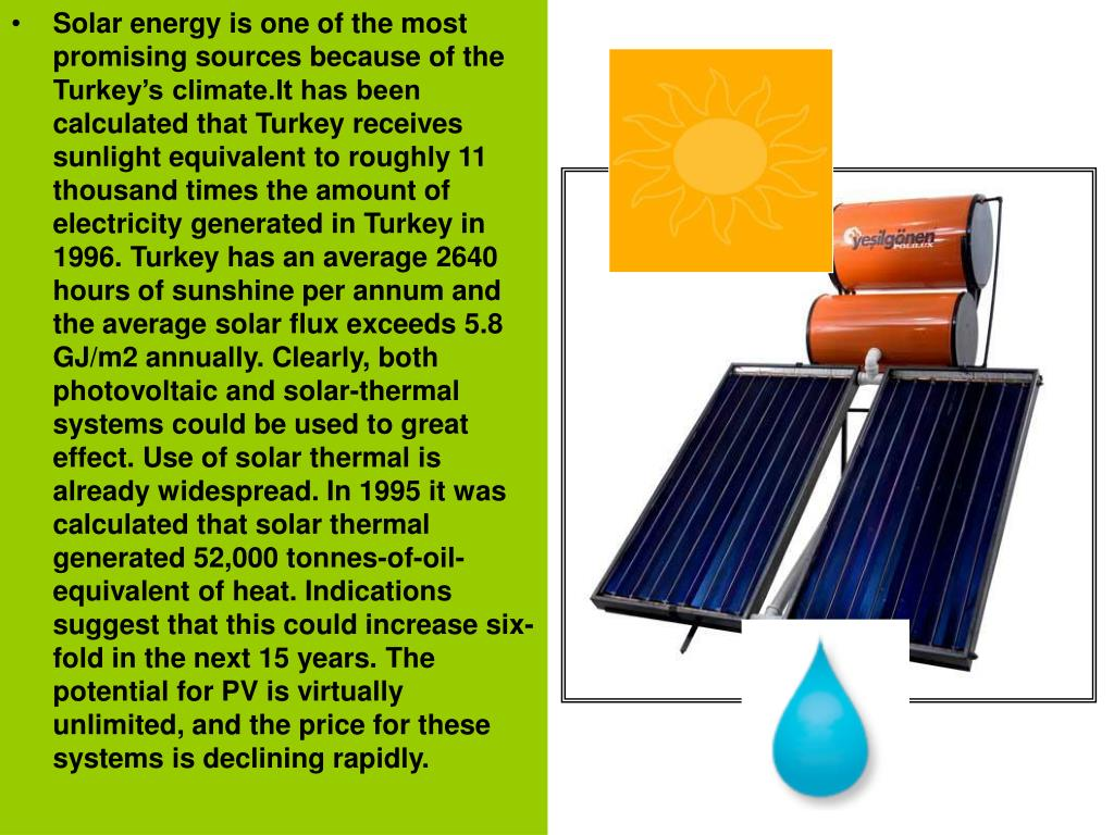 Solar energy is one of the most promising sources because of the Turkey's climate.It has been calculated that Turkey receives sunlight equivalent to roughly 11 thousand times the amount of electricity generated in Turkey in 1996. Turkey has an average 2640 hours of sunshine per annum and the average solar flux exceeds 5.8 GJ/m2 annually. Clearly, both photovoltaic and solar-thermal systems could be used to great effect. Use of solar thermal is already widespread. In 1995 it was calculated that solar thermal generated 52,000 tonnes-of-oil-equivalent of heat. Indications suggest that this could increase six-fold in the next 15 years. The potential for PV is virtually unlimited, and the price for these systems is declining rapidly.
