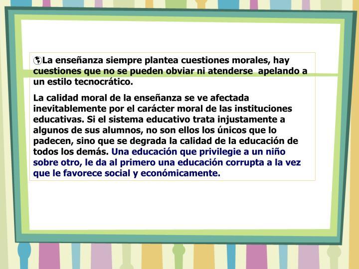 La enseñanza siempre plantea cuestiones morales, hay cuestiones que no se pueden obviar ni atenders...