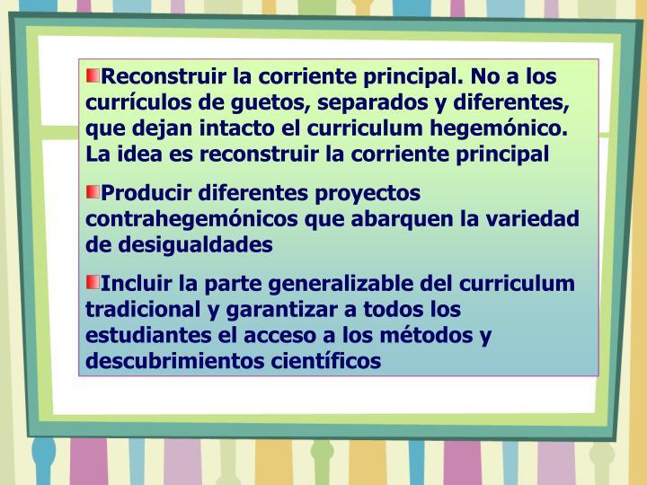 Reconstruir la corriente principal. No a los currículos de guetos, separados y diferentes,  que dejan intacto el curriculum hegemónico. La idea es reconstruir la corriente principal