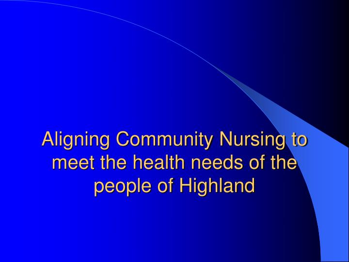 aligning community nursing to meet the health needs of the people of highland n.