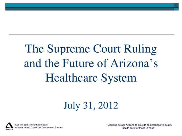 the supreme court ruling and the future of arizona s healthcare system july 31 2012 n.