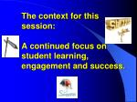 the context for this session a continued focus on student learning engagement and success