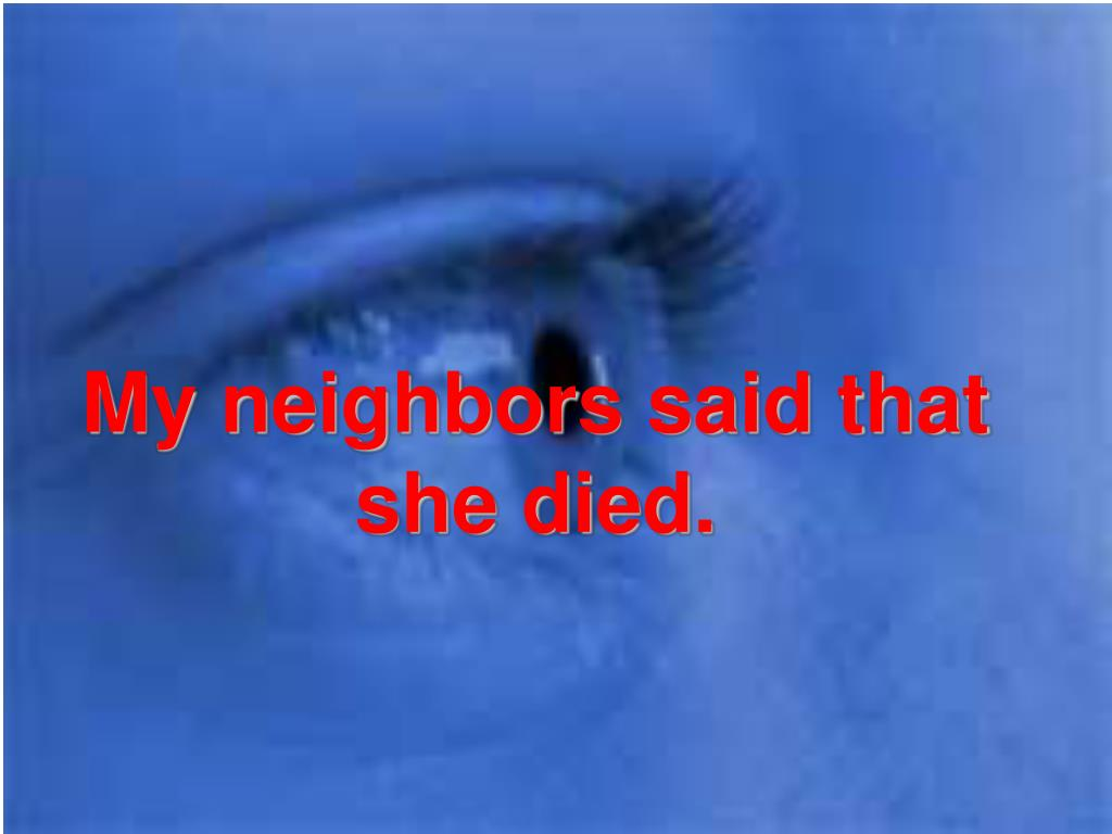 My neighbors said that she died.
