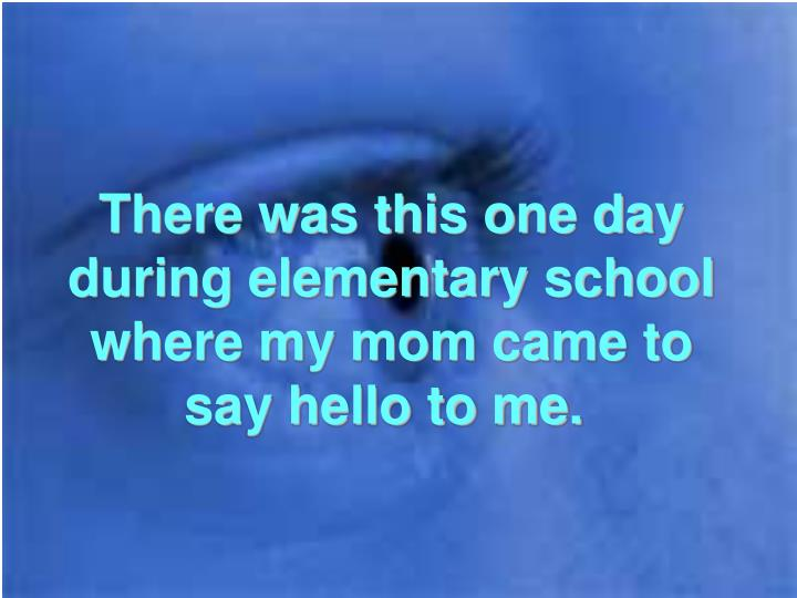 There was this one day during elementary school where my mom came to say hello to me