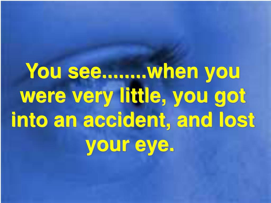 You see........when you were very little, you got into an accident, and lost your eye.