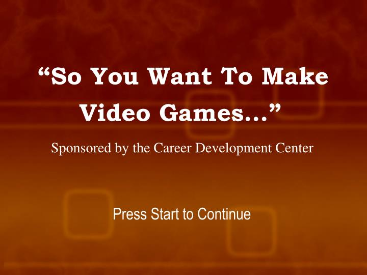 so you want to make video games sponsored by the career development center n.