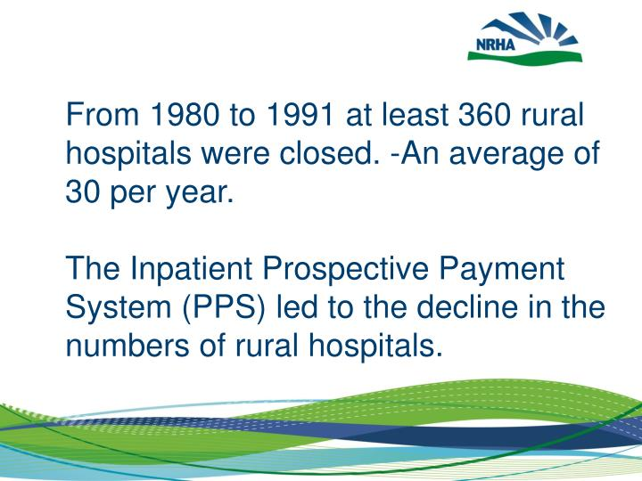 From 1980 to 1991 at least 360 rural hospitals were closed. -An average of 30 per year.