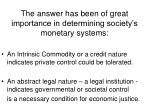 the answer has been of great importance in determining society s monetary systems