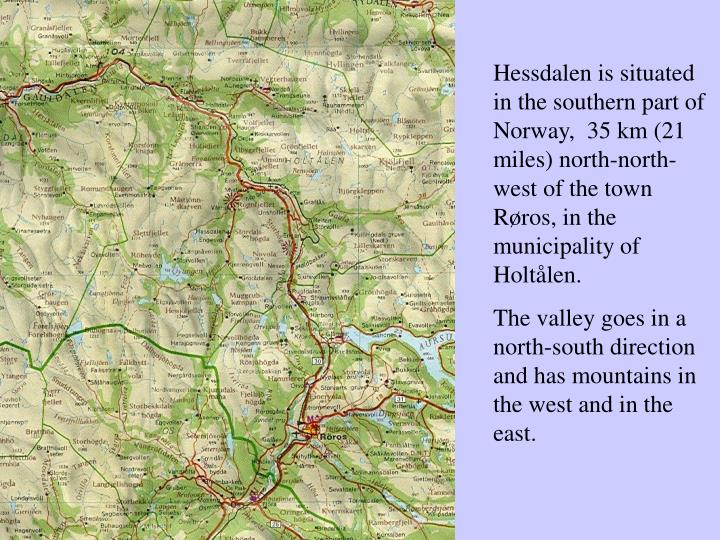 Hessdalen is situated in the southern part of Norway,  35 km (21 miles) north-north-west of the town...